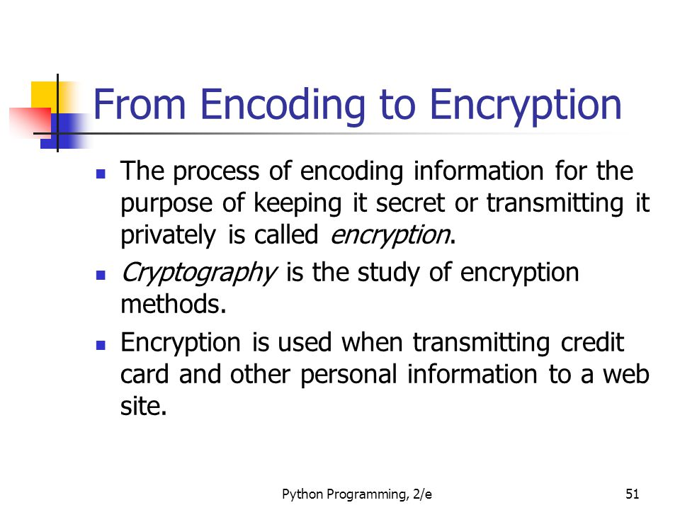Python Programming, 2/e51 From Encoding to Encryption The process of encoding information for the purpose of keeping it secret or transmitting it privately is called encryption.