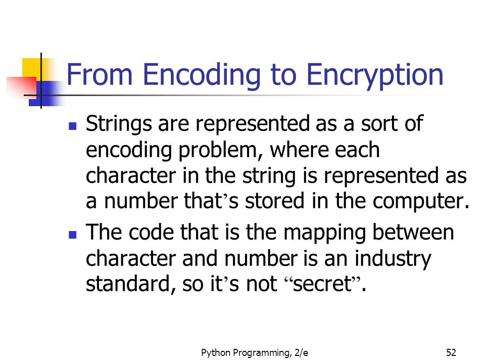 Python Programming, 2/e52 From Encoding to Encryption Strings are represented as a sort of encoding problem, where each character in the string is represented as a number that ' s stored in the computer.