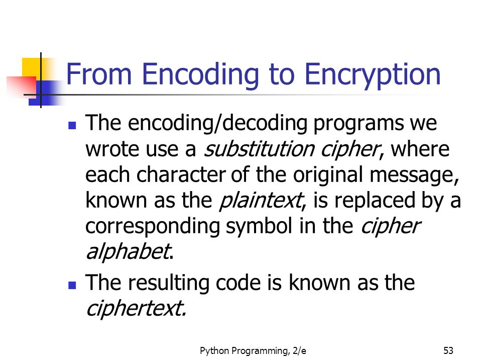 Python Programming, 2/e53 From Encoding to Encryption The encoding/decoding programs we wrote use a substitution cipher, where each character of the original message, known as the plaintext, is replaced by a corresponding symbol in the cipher alphabet.