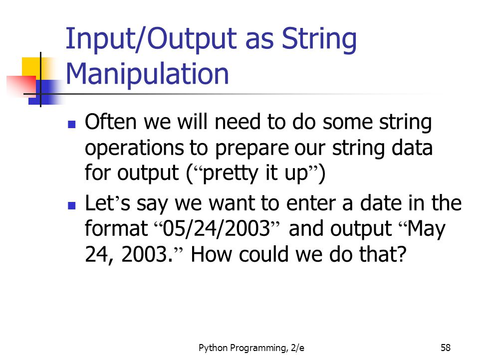 Python Programming, 2/e58 Input/Output as String Manipulation Often we will need to do some string operations to prepare our string data for output ( pretty it up ) Let ' s say we want to enter a date in the format 05/24/2003 and output May 24, 2003.