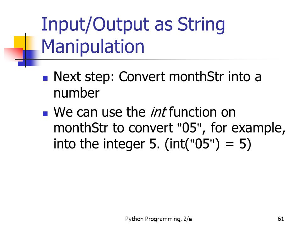 Python Programming, 2/e61 Input/Output as String Manipulation Next step: Convert monthStr into a number We can use the int function on monthStr to con