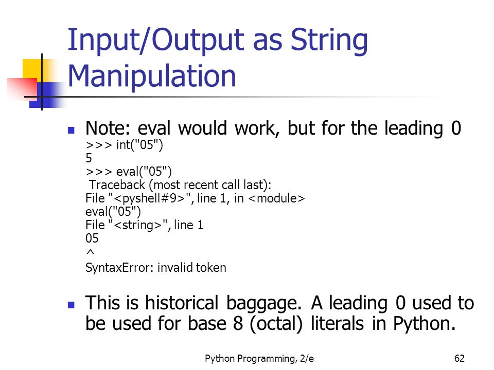 Python Programming, 2/e62 Input/Output as String Manipulation Note: eval would work, but for the leading 0 >>> int( 05 ) 5 >>> eval( 05 ) Traceback (most recent call last): File , line 1, in eval( 05 ) File , line 1 05 ^ SyntaxError: invalid token This is historical baggage.