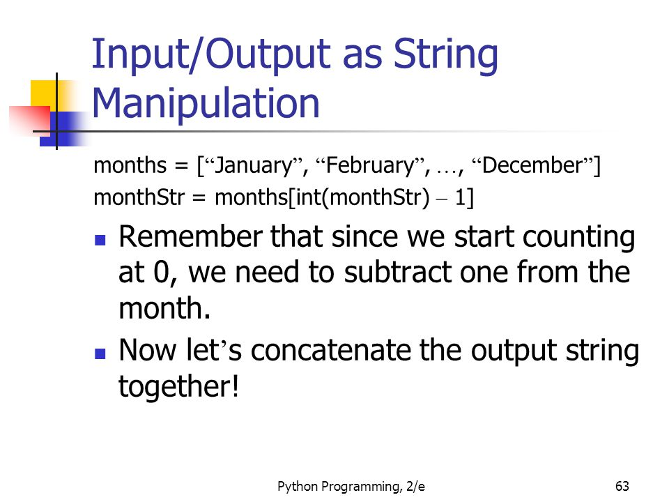 Python Programming, 2/e63 Input/Output as String Manipulation months = [ January , February , …, December ] monthStr = months[int(monthStr) – 1] Remember that since we start counting at 0, we need to subtract one from the month.