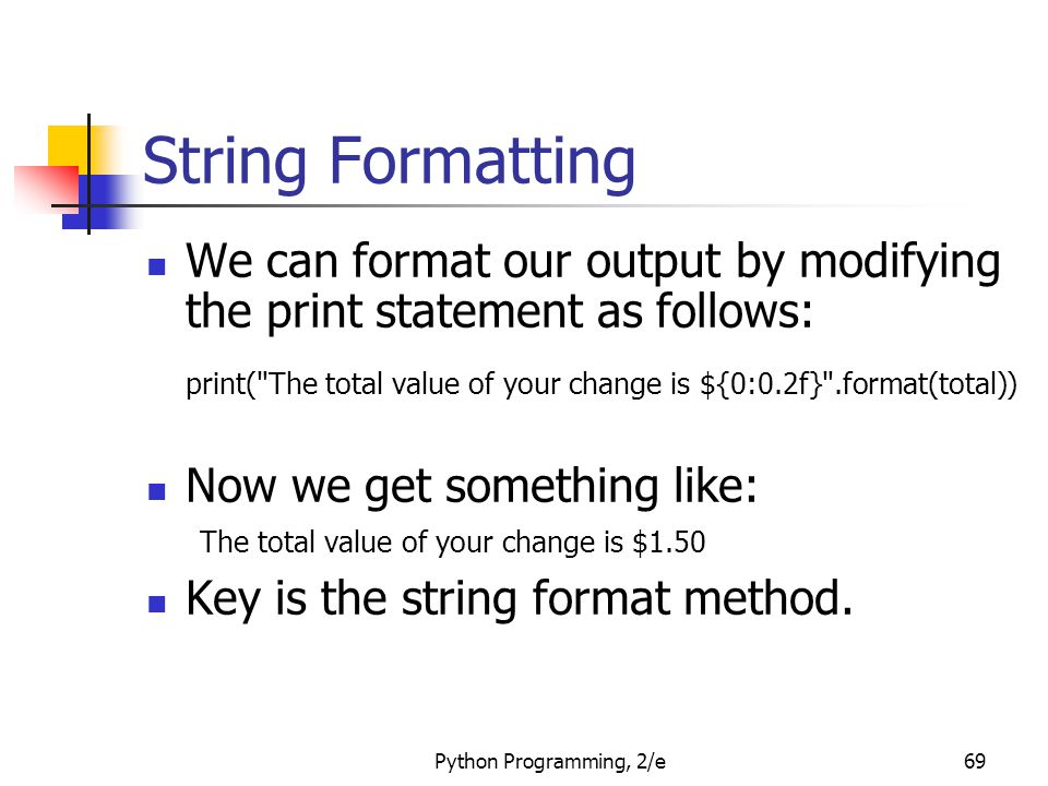 Python Programming, 2/e69 String Formatting We can format our output by modifying the print statement as follows: print(