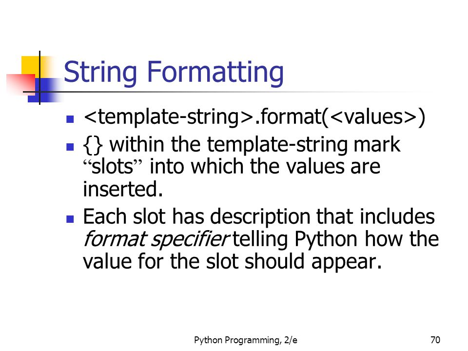 Python Programming, 2/e70 String Formatting.format( ) {} within the template-string mark slots into which the values are inserted.