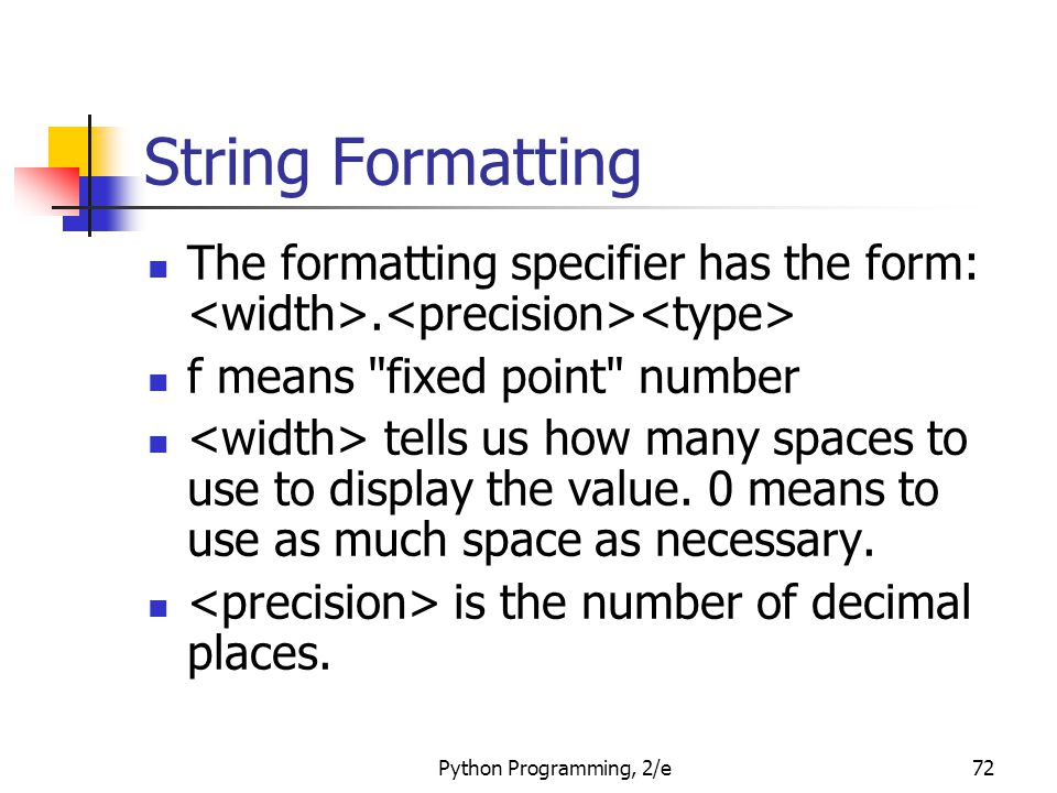 Python Programming, 2/e72 String Formatting The formatting specifier has the form:. f means