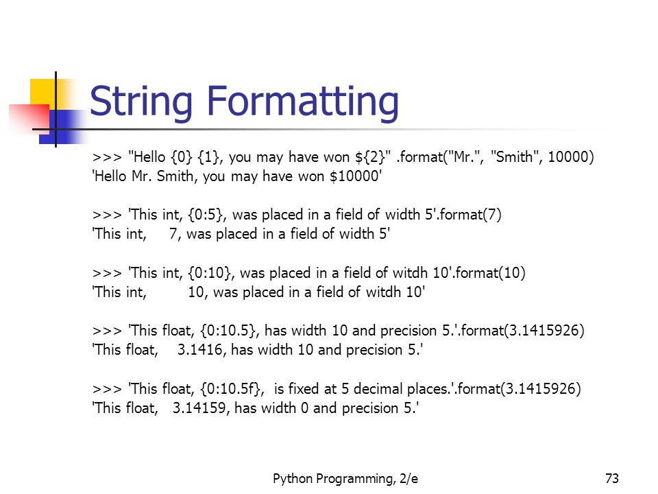 Python Programming, 2/e73 String Formatting >>> Hello {0} {1}, you may have won ${2} .format( Mr. , Smith , 10000) Hello Mr.
