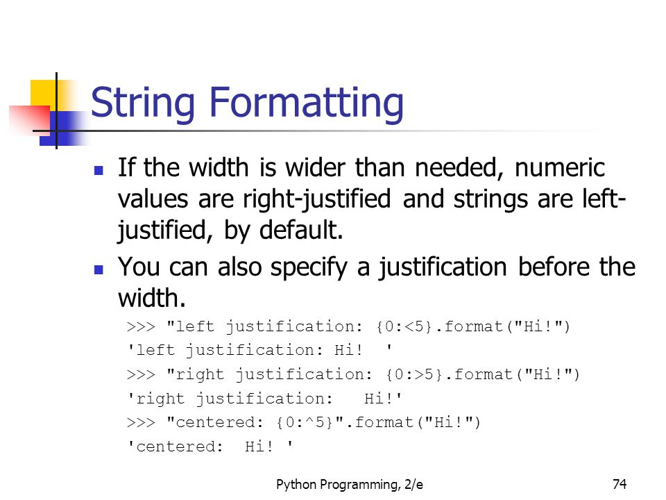 Python Programming, 2/e74 String Formatting If the width is wider than needed, numeric values are right-justified and strings are left- justified, by