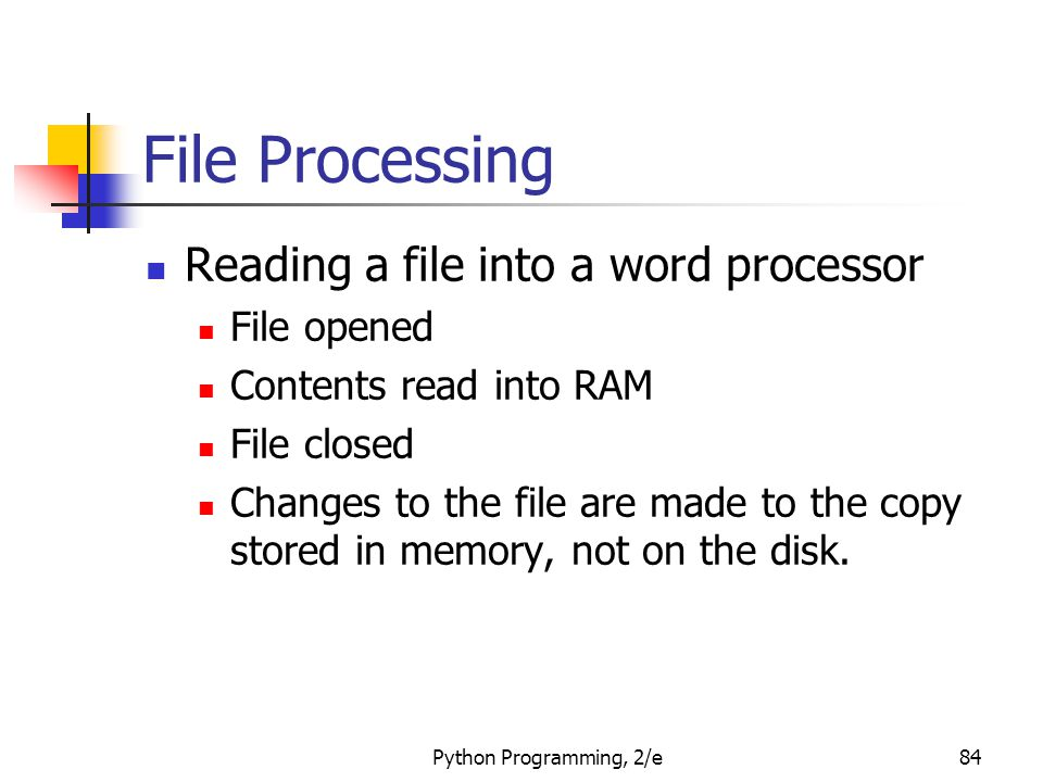 Python Programming, 2/e84 File Processing Reading a file into a word processor File opened Contents read into RAM File closed Changes to the file are made to the copy stored in memory, not on the disk.