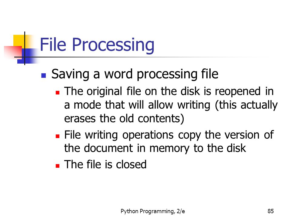 Python Programming, 2/e85 File Processing Saving a word processing file The original file on the disk is reopened in a mode that will allow writing (t