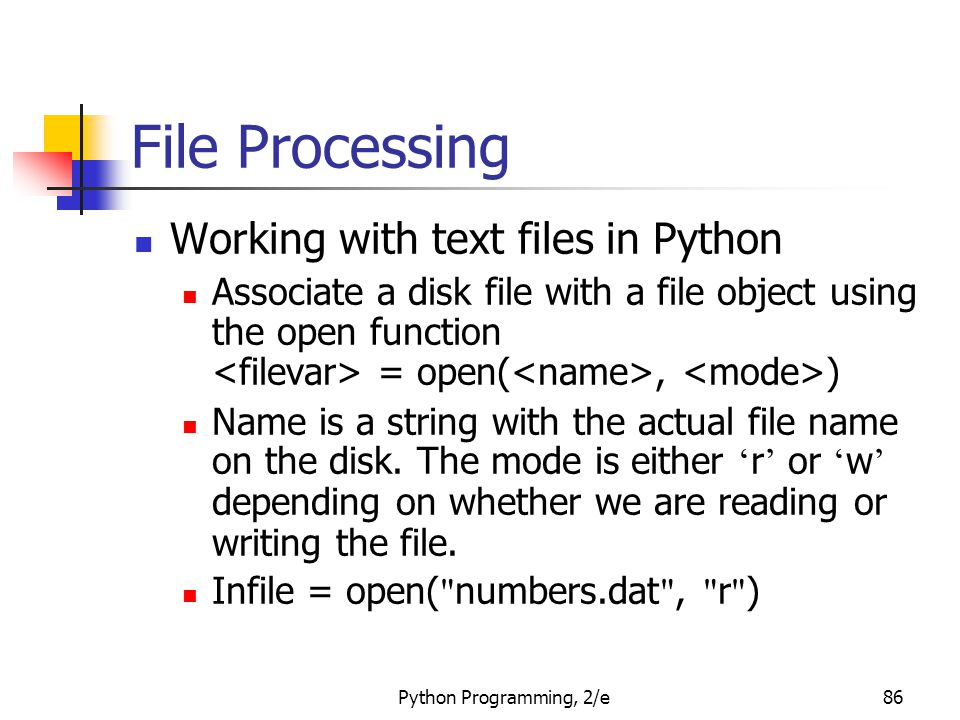 Python Programming, 2/e86 File Processing Working with text files in Python Associate a disk file with a file object using the open function = open(, ) Name is a string with the actual file name on the disk.