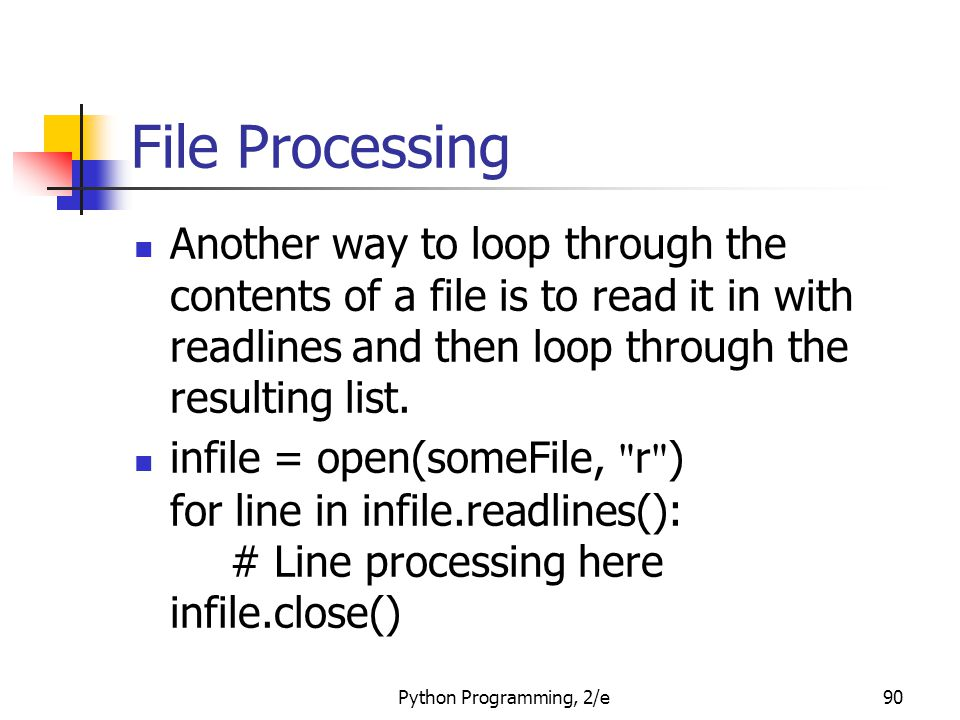 Python Programming, 2/e90 File Processing Another way to loop through the contents of a file is to read it in with readlines and then loop through the resulting list.