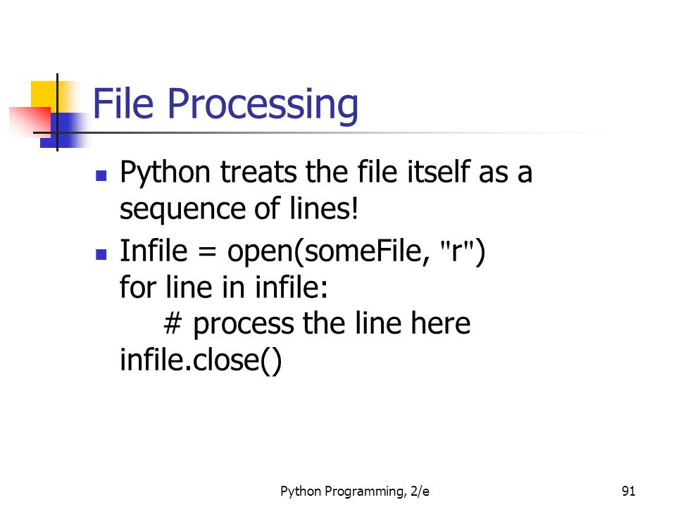 Python Programming, 2/e91 File Processing Python treats the file itself as a sequence of lines! Infile = open(someFile,