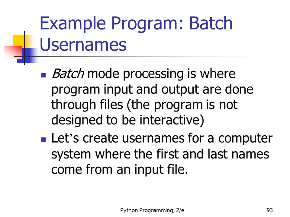 Python Programming, 2/e93 Example Program: Batch Usernames Batch mode processing is where program input and output are done through files (the program is not designed to be interactive) Let ' s create usernames for a computer system where the first and last names come from an input file.