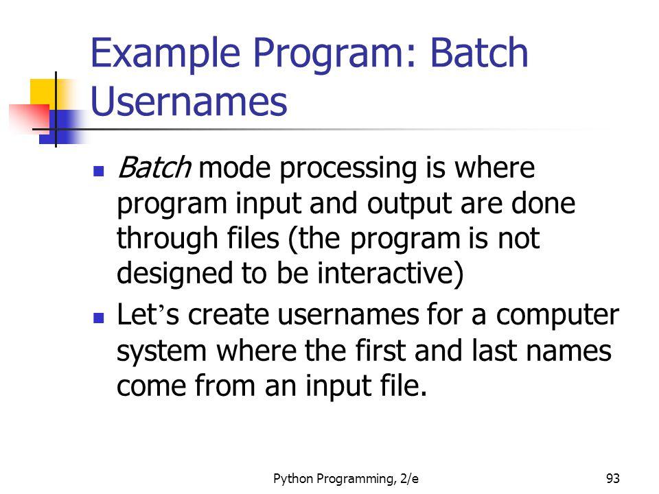 Python Programming, 2/e93 Example Program: Batch Usernames Batch mode processing is where program input and output are done through files (the program