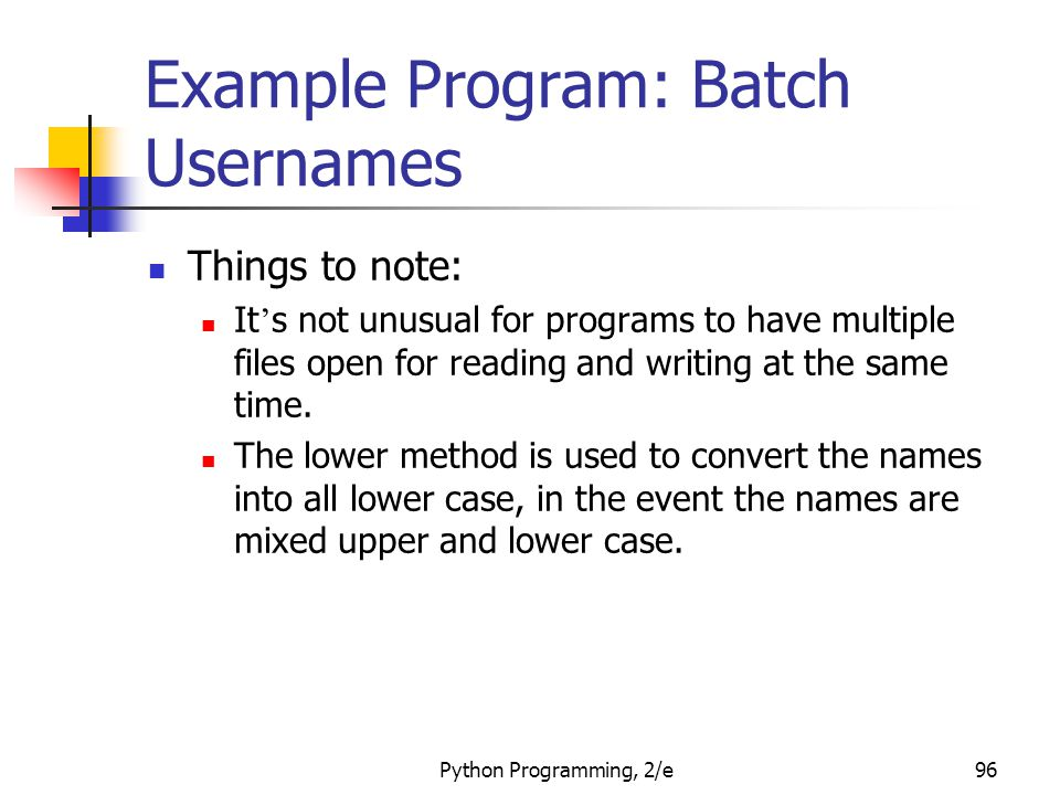 Python Programming, 2/e96 Example Program: Batch Usernames Things to note: It ' s not unusual for programs to have multiple files open for reading and writing at the same time.