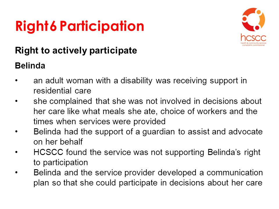 Right 6 Participation Right to actively participate Belinda an adult woman with a disability was receiving support in residential care she complained that she was not involved in decisions about her care like what meals she ate, choice of workers and the times when services were provided Belinda had the support of a guardian to assist and advocate on her behalf HCSCC found the service was not supporting Belinda's right to participation Belinda and the service provider developed a communication plan so that she could participate in decisions about her care