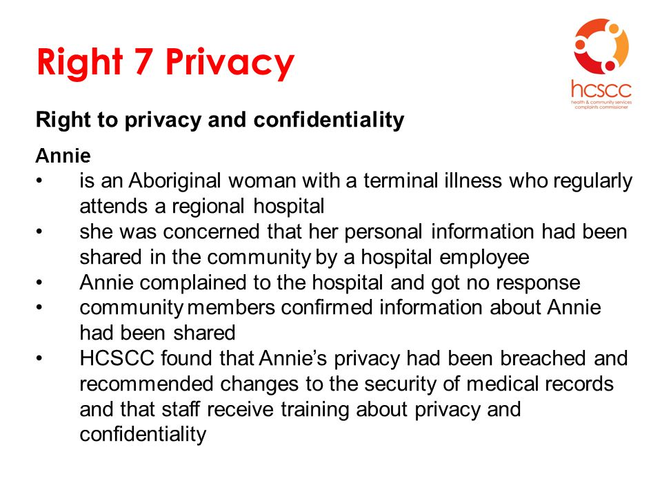 Right 7 Privacy Right to privacy and confidentiality Annie is an Aboriginal woman with a terminal illness who regularly attends a regional hospital she was concerned that her personal information had been shared in the community by a hospital employee Annie complained to the hospital and got no response community members confirmed information about Annie had been shared HCSCC found that Annie's privacy had been breached and recommended changes to the security of medical records and that staff receive training about privacy and confidentiality