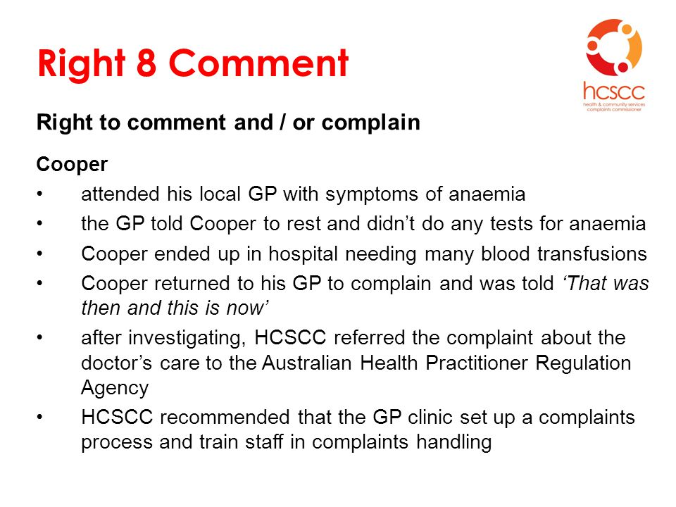 Right 8 Comment Right to comment and / or complain Cooper attended his local GP with symptoms of anaemia the GP told Cooper to rest and didn't do any tests for anaemia Cooper ended up in hospital needing many blood transfusions Cooper returned to his GP to complain and was told 'That was then and this is now' after investigating, HCSCC referred the complaint about the doctor's care to the Australian Health Practitioner Regulation Agency HCSCC recommended that the GP clinic set up a complaints process and train staff in complaints handling