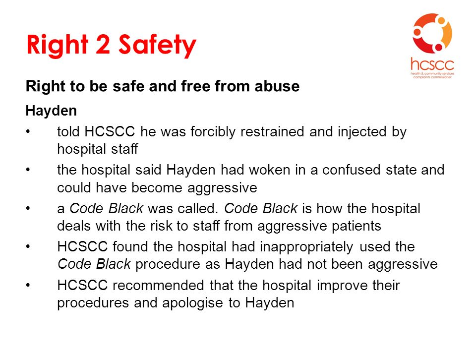Right 2 Safety Right to be safe and free from abuse Hayden told HCSCC he was forcibly restrained and injected by hospital staff the hospital said Hayden had woken in a confused state and could have become aggressive a Code Black was called.