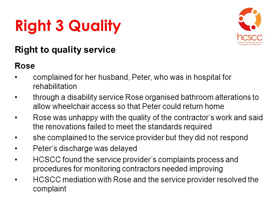 Right 3 Quality Right to quality service Rose complained for her husband, Peter, who was in hospital for rehabilitation through a disability service Rose organised bathroom alterations to allow wheelchair access so that Peter could return home Rose was unhappy with the quality of the contractor's work and said the renovations failed to meet the standards required she complained to the service provider but they did not respond Peter's discharge was delayed HCSCC found the service provider's complaints process and procedures for monitoring contractors needed improving HCSCC mediation with Rose and the service provider resolved the complaint