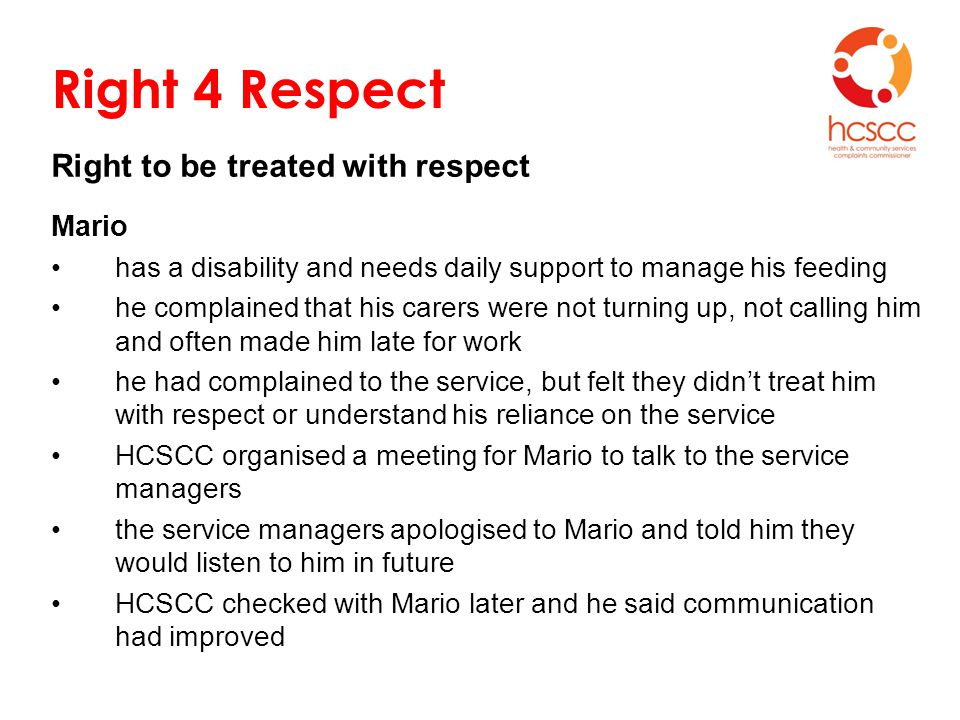 Right 4 Respect Right to be treated with respect Mario has a disability and needs daily support to manage his feeding he complained that his carers were not turning up, not calling him and often made him late for work he had complained to the service, but felt they didn't treat him with respect or understand his reliance on the service HCSCC organised a meeting for Mario to talk to the service managers the service managers apologised to Mario and told him they would listen to him in future HCSCC checked with Mario later and he said communication had improved
