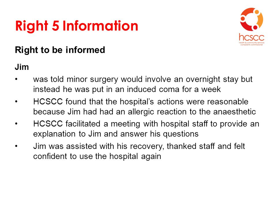 Right 5 Information Right to be informed Jim was told minor surgery would involve an overnight stay but instead he was put in an induced coma for a week HCSCC found that the hospital's actions were reasonable because Jim had had an allergic reaction to the anaesthetic HCSCC facilitated a meeting with hospital staff to provide an explanation to Jim and answer his questions Jim was assisted with his recovery, thanked staff and felt confident to use the hospital again