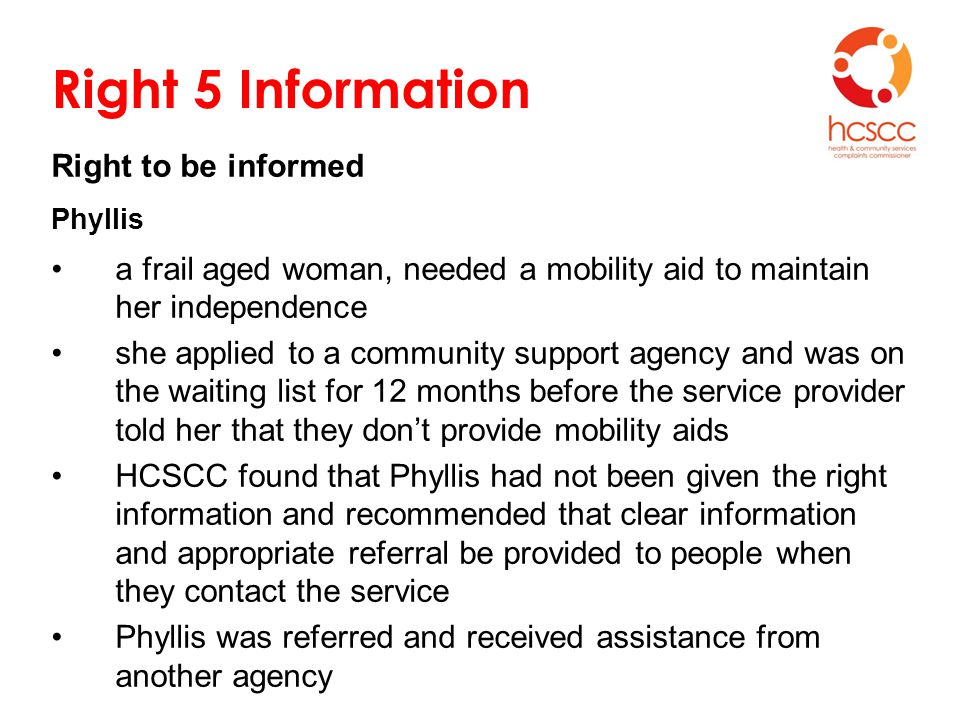 Right 5 Information Right to be informed Phyllis a frail aged woman, needed a mobility aid to maintain her independence she applied to a community support agency and was on the waiting list for 12 months before the service provider told her that they don't provide mobility aids HCSCC found that Phyllis had not been given the right information and recommended that clear information and appropriate referral be provided to people when they contact the service Phyllis was referred and received assistance from another agency