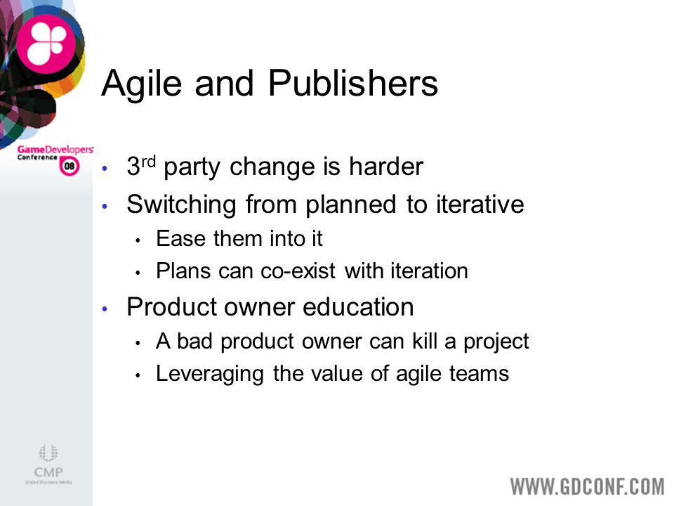 Agile and Publishers 3 rd party change is harder Switching from planned to iterative Ease them into it Plans can co-exist with iteration Product owner education A bad product owner can kill a project Leveraging the value of agile teams
