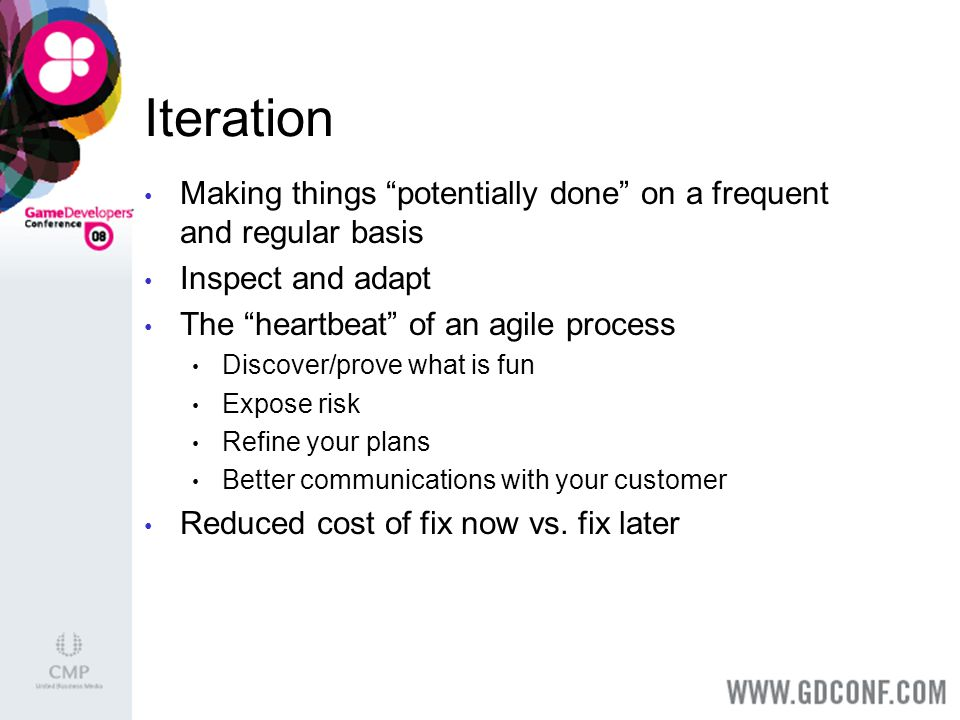 Iteration Making things potentially done on a frequent and regular basis Inspect and adapt The heartbeat of an agile process Discover/prove what is fun Expose risk Refine your plans Better communications with your customer Reduced cost of fix now vs.