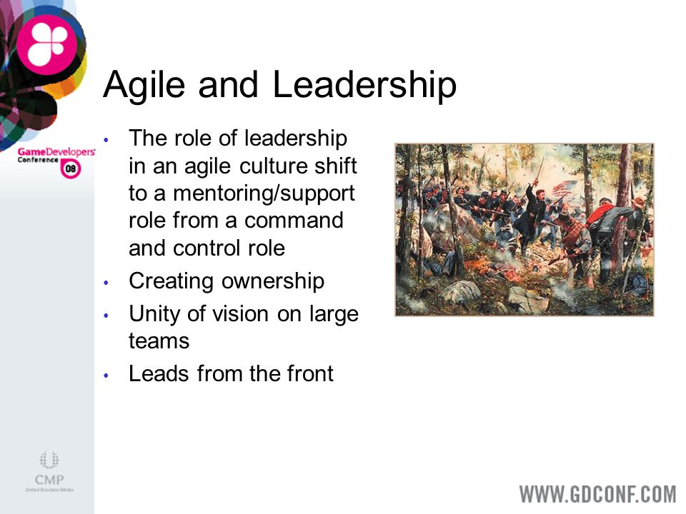 Agile and Leadership The role of leadership in an agile culture shift to a mentoring/support role from a command and control role Creating ownership Unity of vision on large teams Leads from the front