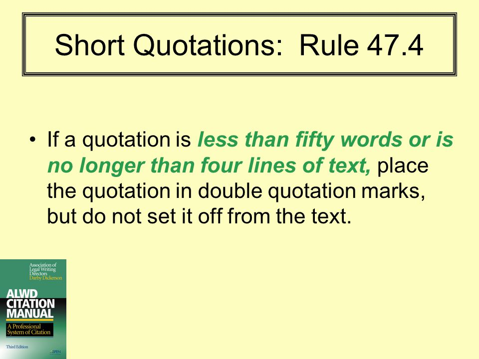 Short Quotations and Punctuation: Rule 47.4(d) Place periods and commas inside the quotation marks – even if they are not part of the original quotation.