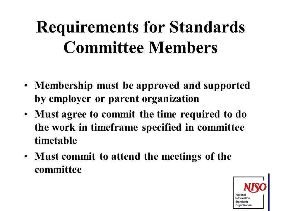 Requirements for Standards Committee Members Membership must be approved and supported by employer or parent organization Must agree to commit the time required to do the work in timeframe specified in committee timetable Must commit to attend the meetings of the committee