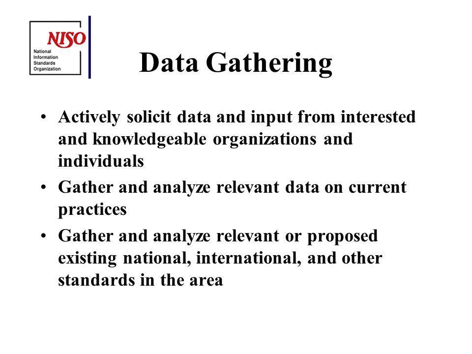 Data Gathering Actively solicit data and input from interested and knowledgeable organizations and individuals Gather and analyze relevant data on current practices Gather and analyze relevant or proposed existing national, international, and other standards in the area