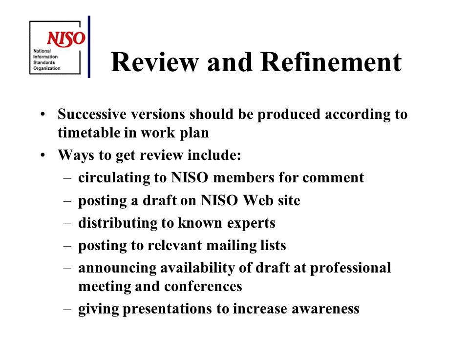 Review and Refinement Successive versions should be produced according to timetable in work plan Ways to get review include: –circulating to NISO members for comment –posting a draft on NISO Web site –distributing to known experts –posting to relevant mailing lists –announcing availability of draft at professional meeting and conferences –giving presentations to increase awareness