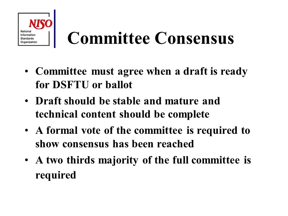 Committee Consensus Committee must agree when a draft is ready for DSFTU or ballot Draft should be stable and mature and technical content should be complete A formal vote of the committee is required to show consensus has been reached A two thirds majority of the full committee is required