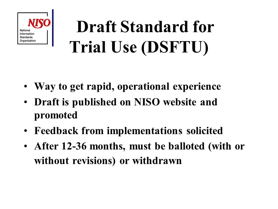 Draft Standard for Trial Use (DSFTU) Way to get rapid, operational experience Draft is published on NISO website and promoted Feedback from implementations solicited After 12-36 months, must be balloted (with or without revisions) or withdrawn