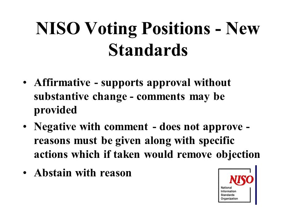 NISO Voting Positions - New Standards Affirmative - supports approval without substantive change - comments may be provided Negative with comment - does not approve - reasons must be given along with specific actions which if taken would remove objection Abstain with reason