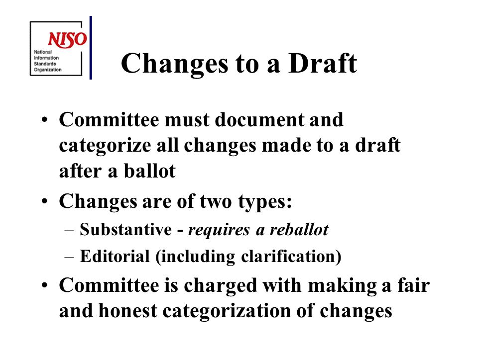 Changes to a Draft Committee must document and categorize all changes made to a draft after a ballot Changes are of two types: –Substantive - requires a reballot –Editorial (including clarification) Committee is charged with making a fair and honest categorization of changes