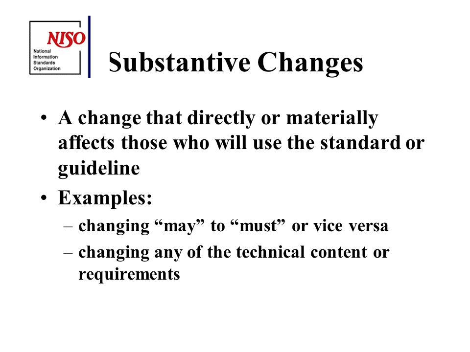 Substantive Changes A change that directly or materially affects those who will use the standard or guideline Examples: –changing may to must or vice versa –changing any of the technical content or requirements