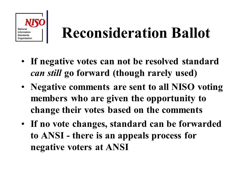 Reconsideration Ballot If negative votes can not be resolved standard can still go forward (though rarely used) Negative comments are sent to all NISO voting members who are given the opportunity to change their votes based on the comments If no vote changes, standard can be forwarded to ANSI - there is an appeals process for negative voters at ANSI