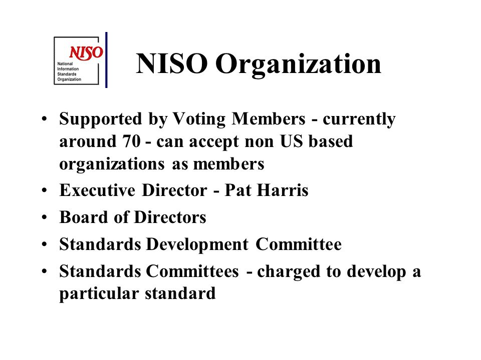 NISO Organization Supported by Voting Members - currently around 70 - can accept non US based organizations as members Executive Director - Pat Harris Board of Directors Standards Development Committee Standards Committees - charged to develop a particular standard