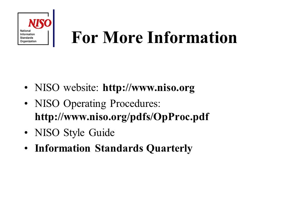 For More Information NISO website: http://www.niso.org NISO Operating Procedures: http://www.niso.org/pdfs/OpProc.pdf NISO Style Guide Information Standards Quarterly