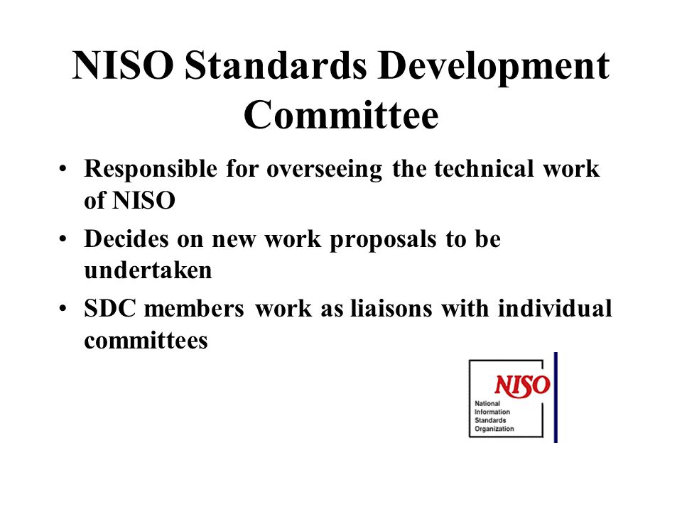 NISO Standards Development Committee Responsible for overseeing the technical work of NISO Decides on new work proposals to be undertaken SDC members work as liaisons with individual committees