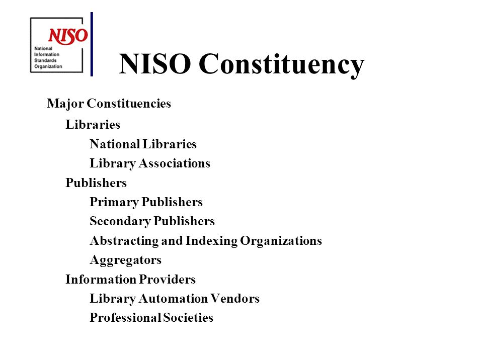 NISO Constituency Major Constituencies Libraries National Libraries Library Associations Publishers Primary Publishers Secondary Publishers Abstracting and Indexing Organizations Aggregators Information Providers Library Automation Vendors Professional Societies