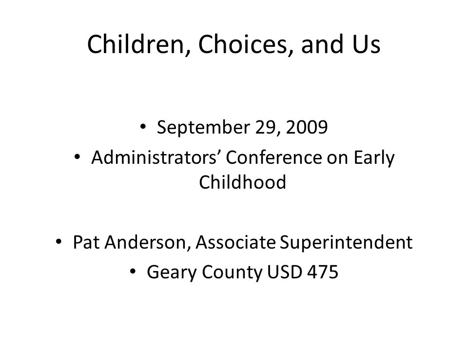 Children, Choices, and Us September 29, 2009 Administrators' Conference on Early Childhood Pat Anderson, Associate Superintendent Geary County USD 475
