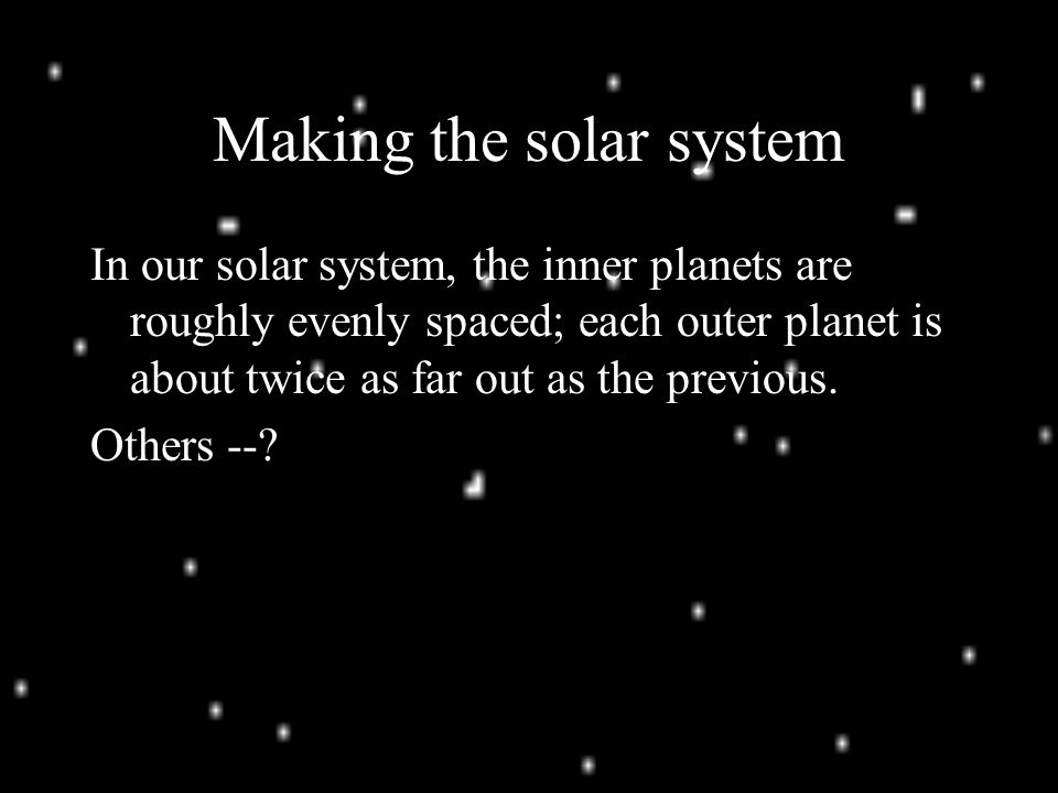 Making the solar system In our solar system, the inner planets are roughly evenly spaced; each outer planet is about twice as far out as the previous.