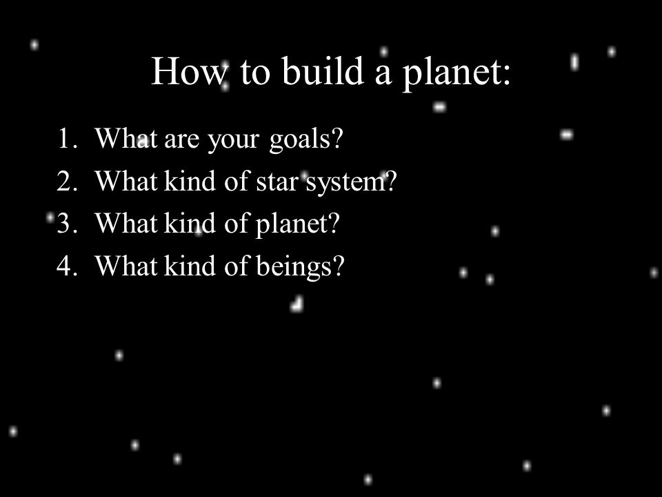 How to build a planet: 1. What are your goals. 2.