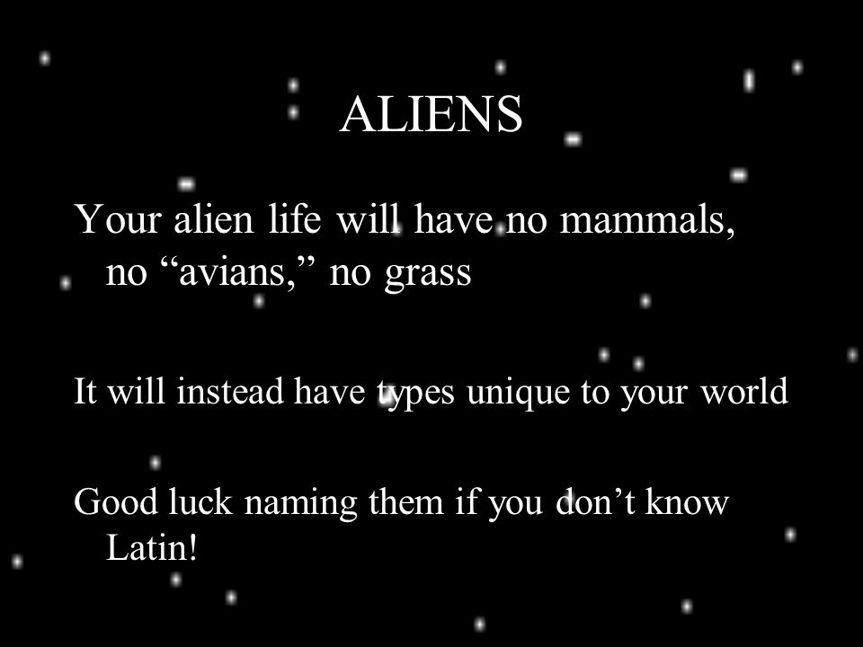 ALIENS Your alien life will have no mammals, no avians, no grass It will instead have types unique to your world Good luck naming them if you don't know Latin!