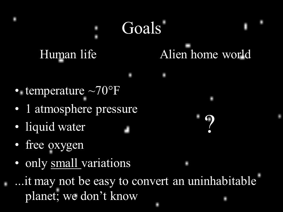 Goals Human life temperature ~70°F 1 atmosphere pressure liquid water free oxygen only small variations...it may not be easy to convert an uninhabitable planet; we don't know Alien home world